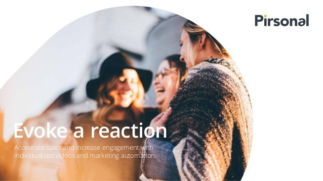 Evoke a reaction Accelerate sales and increase engagement with individualized videos and marketing automation