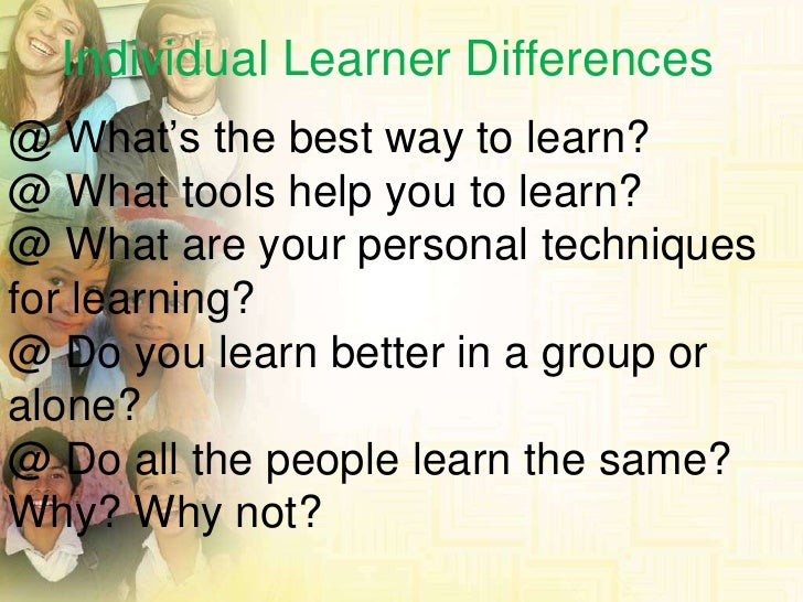 Individual Learner Differences<br />@ What's the best way to learn?<br />@ What tools help you to learn?<br />@ What are y...