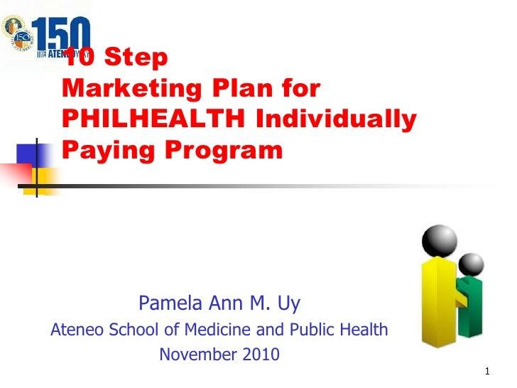 1<br />10 StepMarketing Plan for PHILHEALTH Individually Paying Program<br />Pamela Ann M. Uy<br />Ateneo School of Medici...