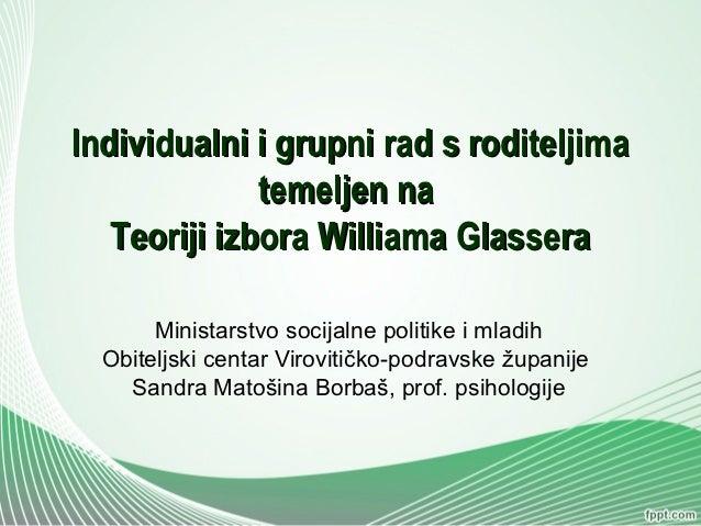 Individualni i grupni rad s roditeljima              temeljen na   Teoriji izbora Williama Glassera       Ministarstvo soc...