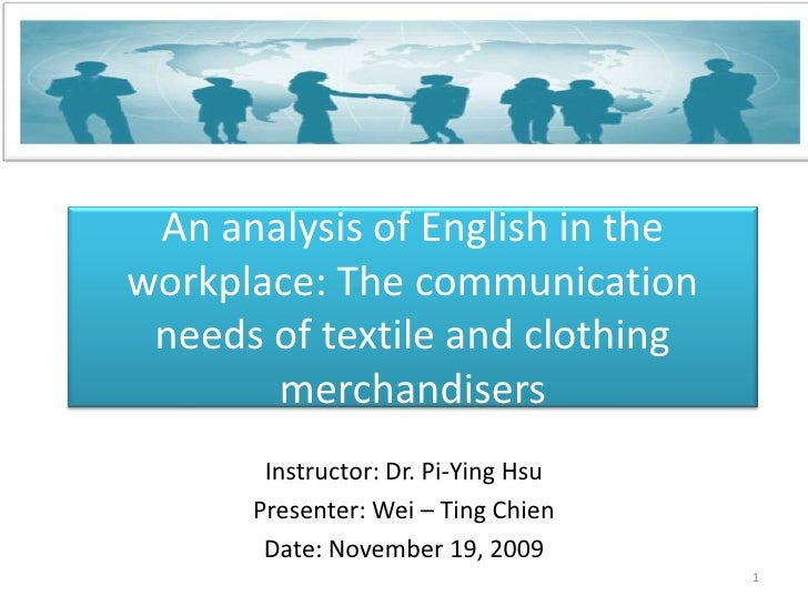 An analysis of English in the workplace: The communication needs of textile and clothing merchandisers<br />Instructor: Dr...