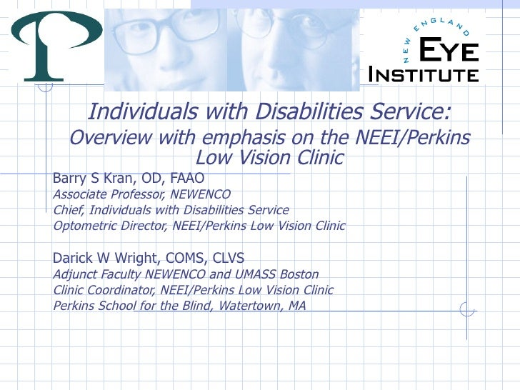 Individuals with Disabilities Service: Overview with emphasis on the NEEI/Perkins Low Vision Clinic Barry S Kran, OD, FAAO...