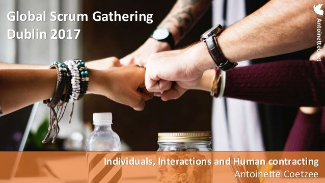 Individuals, Interactions and Human contracting – Global Scrum Gathering Dublin 2017 AntoinetteCoet Global Scrum Gathering...