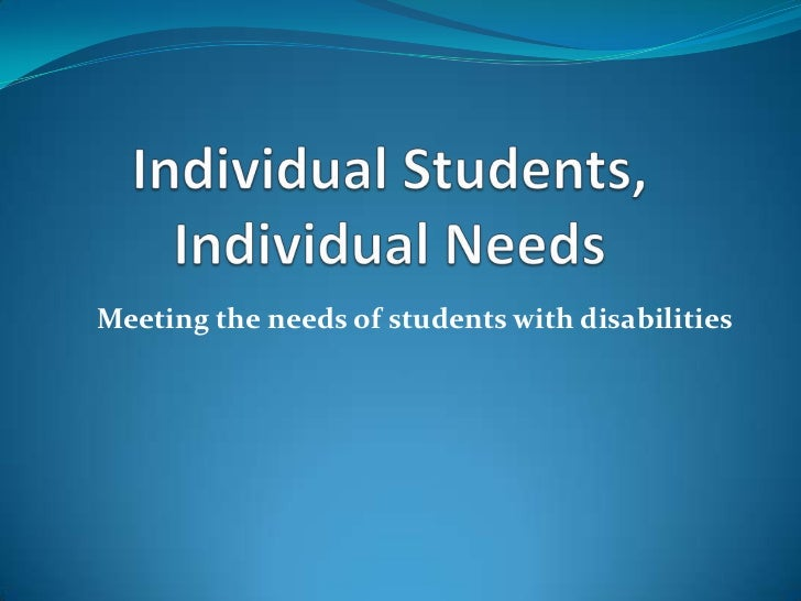 Individual Students, Individual Needs<br />Meeting the needs of students with disabilities<br />