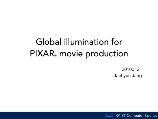 KAIST Computer Science Global illumination for PIXAR® movie production 20100121 Jaehyun Jang