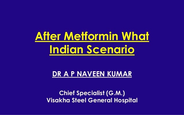 After Metformin What Indian Scenario DR A P NAVEEN KUMAR Chief Specialist (G.M.) Visakha Steel General Hospital