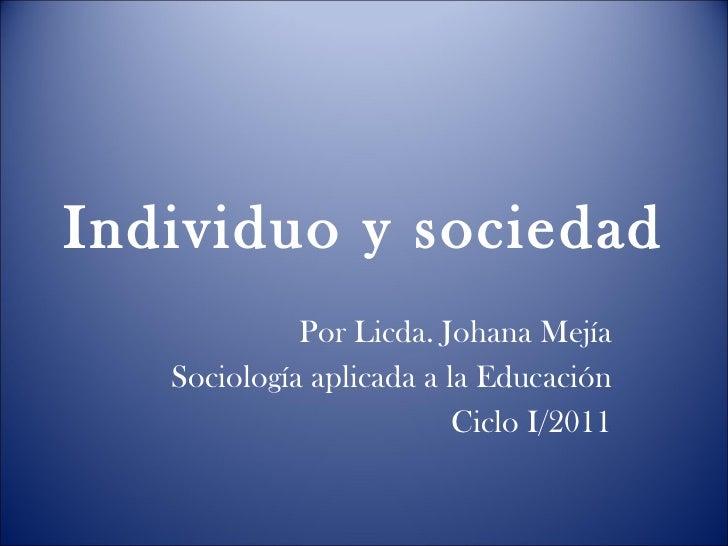 Individuo y sociedad Por Licda. Johana Mejía Sociología aplicada a la Educación Ciclo I/2011