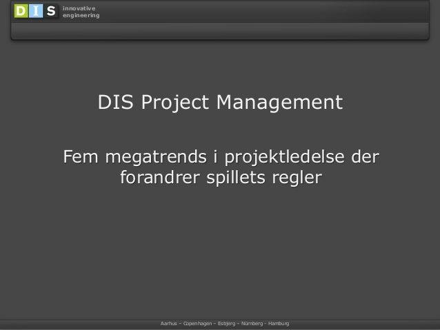 Aarhus – Copenhagen – Esbjerg – Nürnberg - Hamburg innovative engineering DIS Project Management Fem megatrends i projektl...
