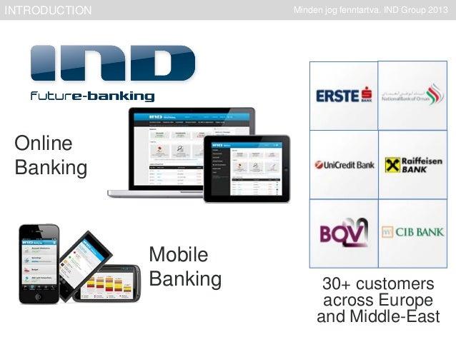 INTRODUCTION  Minden jog fenntartva. IND Group 2013  Online Banking  Mobile Banking  30+ customers across Europe and Middl...