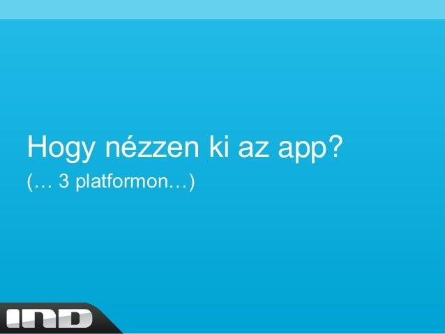Hogy nézzen ki az app? (… 3 platformon…)