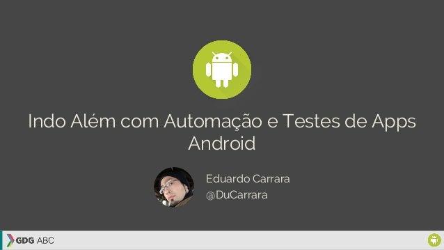 Indo Além com Automação e Testes de Apps Android Eduardo Carrara @DuCarrara