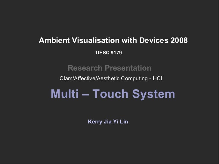Ambient Visualisation with Devices 2008 Research Presentation Kerry Jia Yi Lin DESC 9179 Multi – Touch System Clam/Affecti...