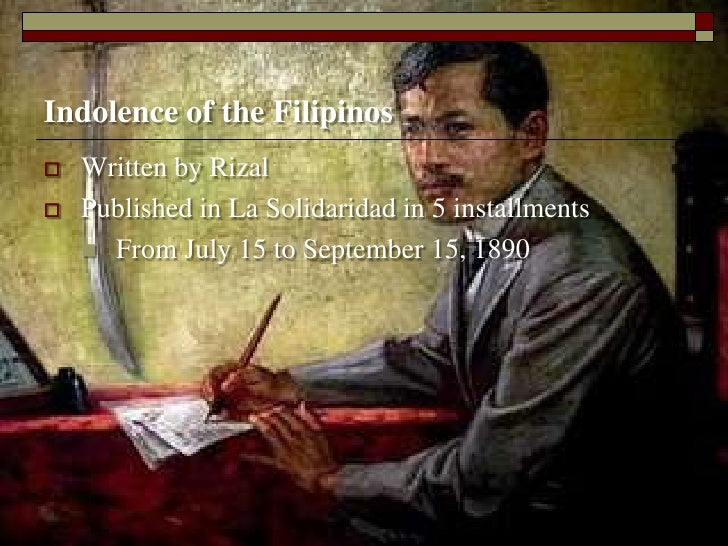 the indolence of the filipinos On the first chapter, it primarily deals with the admittance of rizal that indolence does exist to filipinos and he also pointed out reasons why it existed.