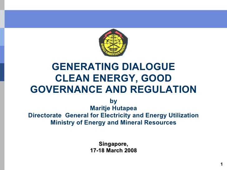 GENERATING DIALOGUE CLEAN ENERGY, GOOD GOVERNANCE AND REGULATION by Maritje Hutapea Directorate  General for Electricity a...