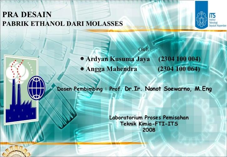 PRA DESAIN  PABRIK ETHANOL DARI MOLASSES <ul><li>Oleh : </li></ul><ul><li>Ardyan Kusuma Jaya   (2304 100 0 04 ) </li></ul>...