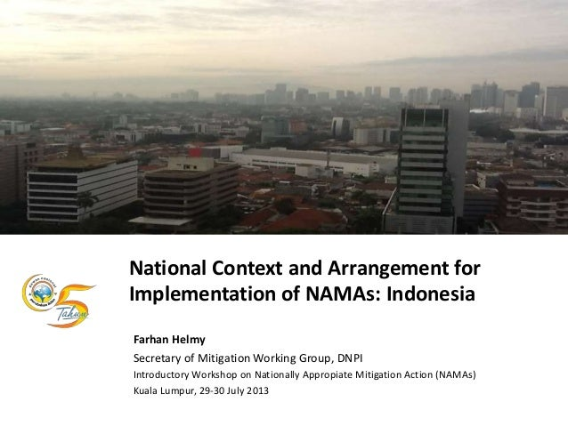 National Context and Arrangement for Implementation of NAMAs: Indonesia Farhan Helmy Secretary of Mitigation Working Group...