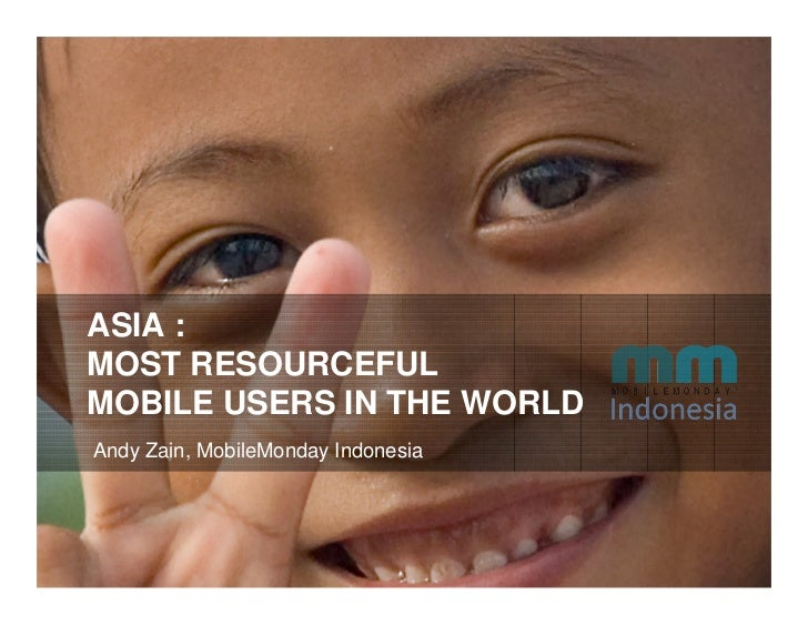 ASIA : MOST RESOURCEFUL MOBILE USERS IN THE WORLD Andy Zain, MobileMonday Indonesia