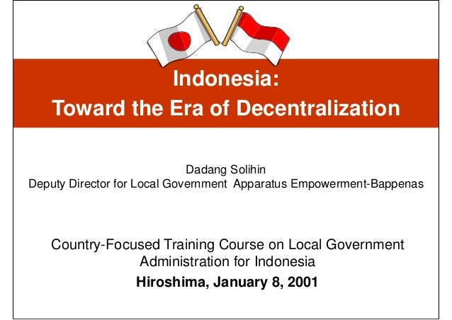 Indonesia:   Toward the Era of Decentralization                             Dadang SolihinDeputy Director for Local Govern...