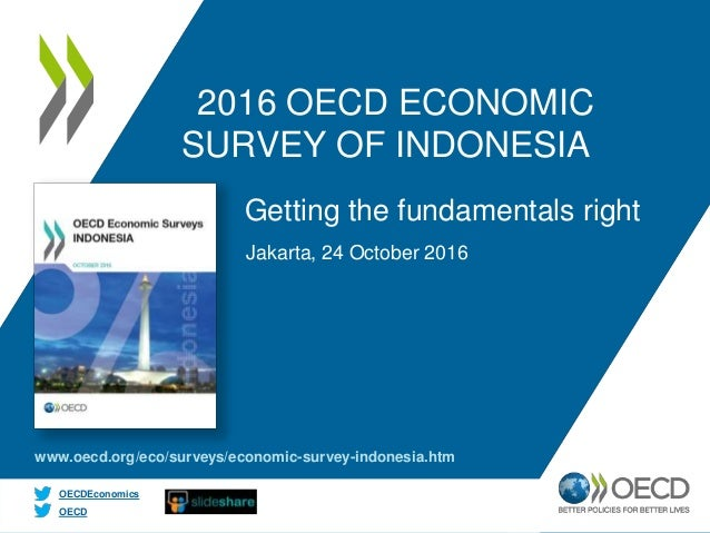 OECD OECDEconomics 2016 OECD ECONOMIC SURVEY OF INDONESIA Jakarta, 24 October 2016 Getting the fundamentals right www.oecd...