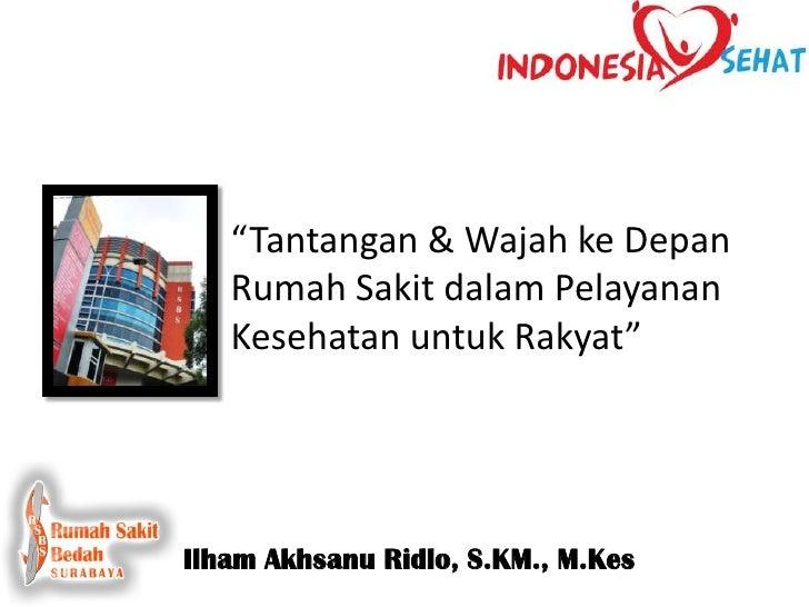 """""""Tantangan & Wajah ke Depan   Rumah Sakit dalam Pelayanan   Kesehatan untuk Rakyat""""Ilham Akhsanu Ridlo, S.KM., M.Kes"""