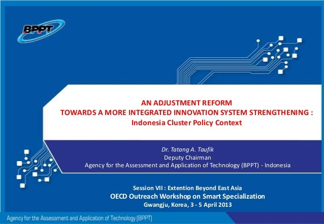 AN ADJUSTMENT REFORM TOWARDS A MORE INTEGRATED INNOVATION SYSTEM STRENGTHENING : Indonesia Cluster Policy Context Dr. Tata...