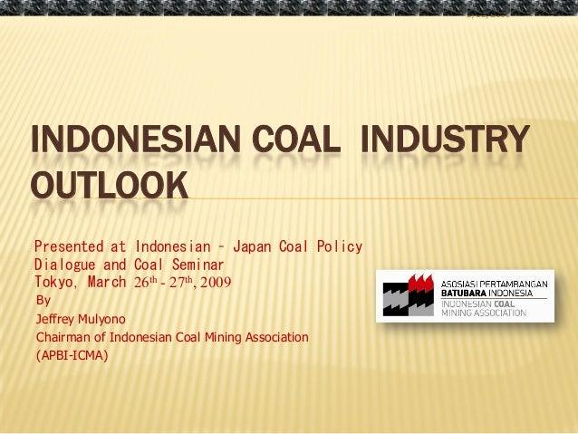 3/12/2009INDONESIAN COAL INDUSTRYOUTLOOKPresented at Indonesian – Japan Coal PolicyDialogue and Coal SeminarTokyo, March 2...