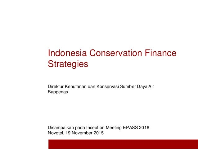 Indonesia Conservation Finance Strategies Disampaikan pada Inception Meeting EPASS 2016 Novotel, 19 November 2015 Direktur...