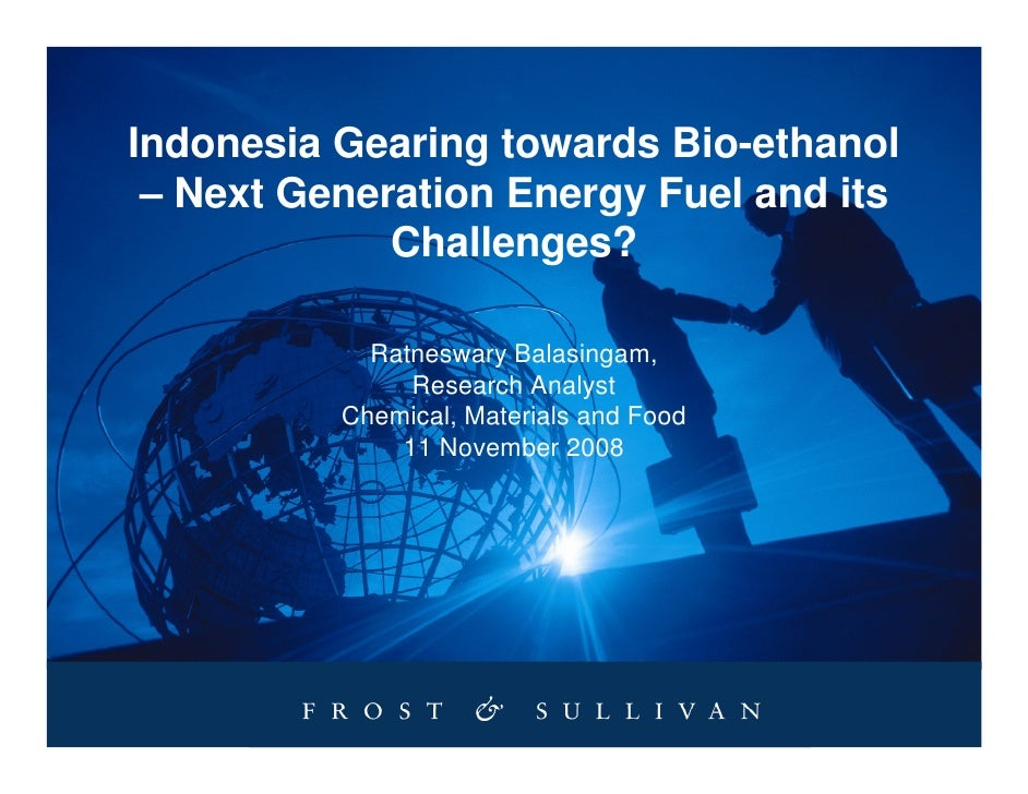 Indonesia Gearing towards Bio-ethanol  – Next Generation Energy Fuel and its              Challenges?              Ratnesw...