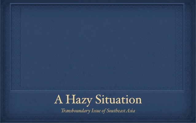 A Hazy Situation Transboundary Issue of Southeast Asia
