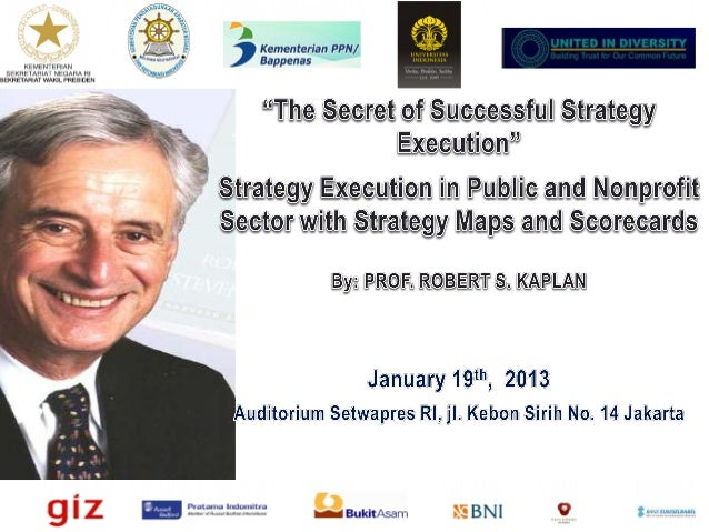 Executing Strategy in the Public and Nonprofit Sectors with Strategy Maps and Scorecards Professor Robert S. (Bob) Kaplan ...