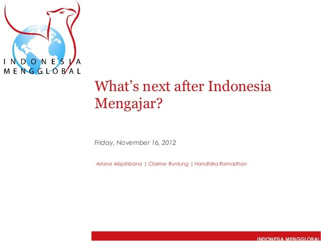 What's next after IndonesiaMengajar?Friday, November 16, 2012Ariana Alisjahbana | Clairine Runtung | Handhika Ramadhan