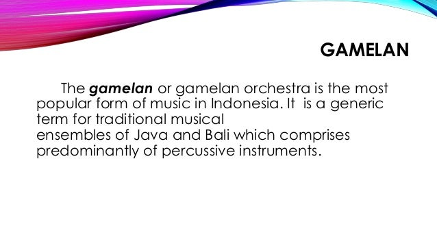 GAMELAN The gamelan or gamelan orchestra is the most popular form of music in Indonesia. It is a generic term for traditio...