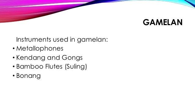 GAMELAN Instruments used in gamelan: • Metallophones • Kendang and Gongs • Bamboo Flutes (Suling) • Bonang