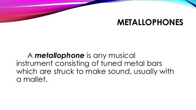 METALLOPHONES A metallophone is any musical instrument consisting of tuned metal bars which are struck to make sound, usua...