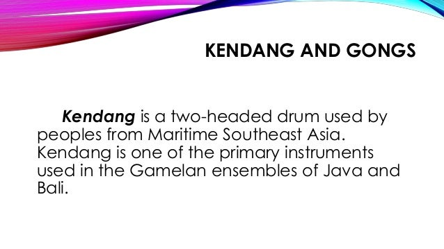 KENDANG AND GONGS Kendang is a two-headed drum used by peoples from Maritime Southeast Asia. Kendang is one of the primary...