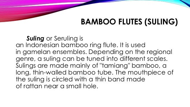 BAMBOO FLUTES (SULING) Suling or Seruling is an Indonesian bamboo ring flute. It is used in gamelan ensembles. Depending o...