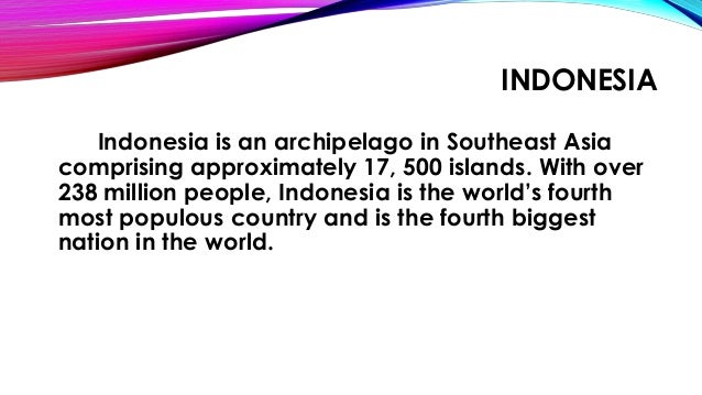 INDONESIA Indonesia is an archipelago in Southeast Asia comprising approximately 17, 500 islands. With over 238 million pe...