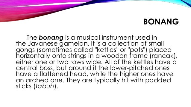 BONANG The bonang is a musical instrument used in the Javanese gamelan. It is a collection of small gongs (sometimes calle...