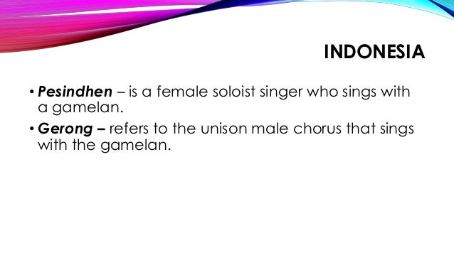 INDONESIA • Pesindhen – is a female soloist singer who sings with a gamelan. • Gerong – refers to the unison male chorus t...