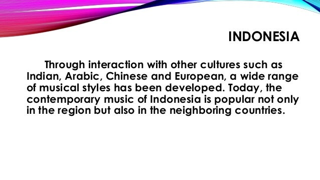 INDONESIA Through interaction with other cultures such as Indian, Arabic, Chinese and European, a wide range of musical st...