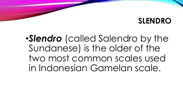 SLENDRO •Slendro (called Salendro by the Sundanese) is the older of the two most common scales used in Indonesian Gamelan ...