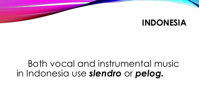 INDONESIA Both vocal and instrumental music in Indonesia use slendro or pelog.