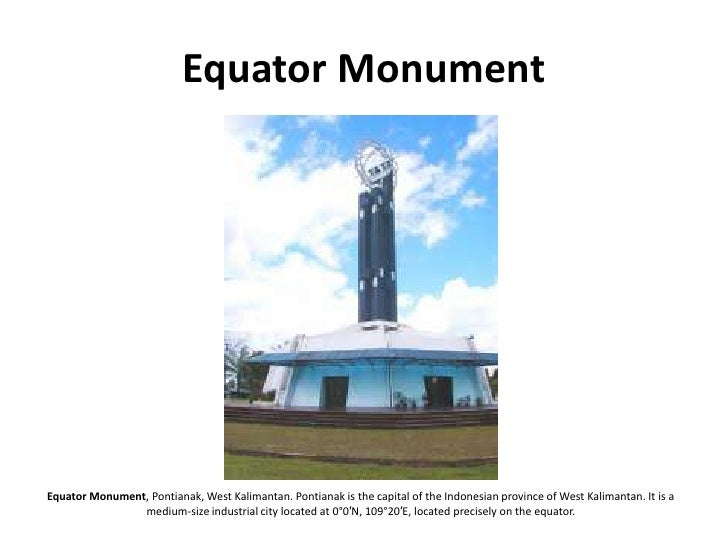 Equator Monument     Equator Monument, Pontianak, West Kalimantan. Pontianak is the capital of the Indonesian province of ...