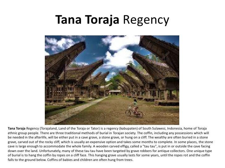 Tana Toraja Regency     Tana Toraja Regency (Torajaland, Land of the Toraja or Tator) is a regency (kabupaten) of South Su...