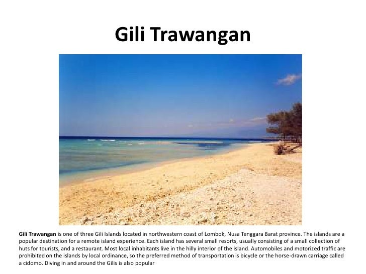 Gili Trawangan     Gili Trawangan is one of three Gili Islands located in northwestern coast of Lombok, Nusa Tenggara Bara...