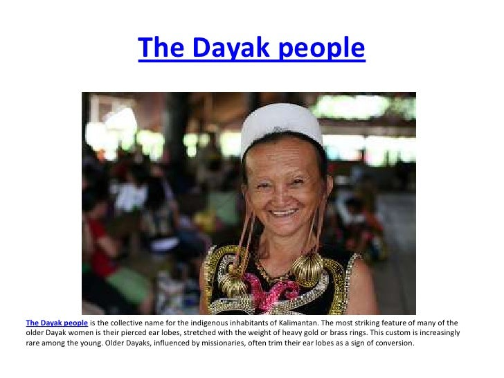The Dayak people     The Dayak people is the collective name for the indigenous inhabitants of Kalimantan. The most striki...