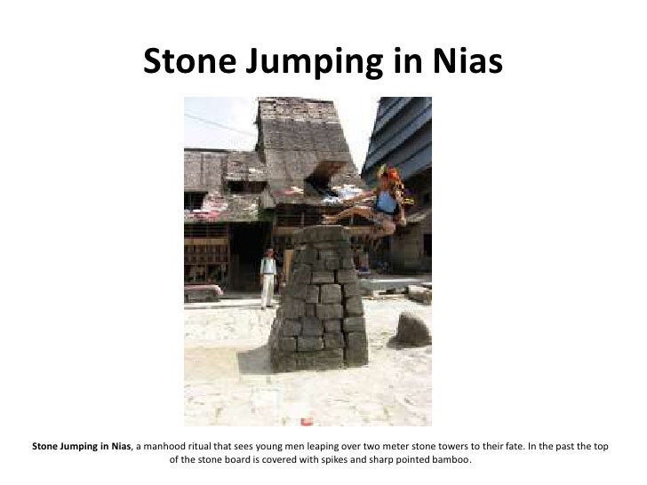 Stone Jumping in Nias     Stone Jumping in Nias, a manhood ritual that sees young men leaping over two meter stone towers ...