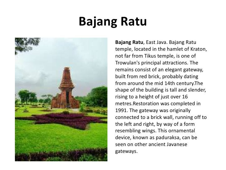 Bajang Ratu      Bajang Ratu, East Java. Bajang Ratu      temple, located in the hamlet of Kraton,      not far from Tikus...