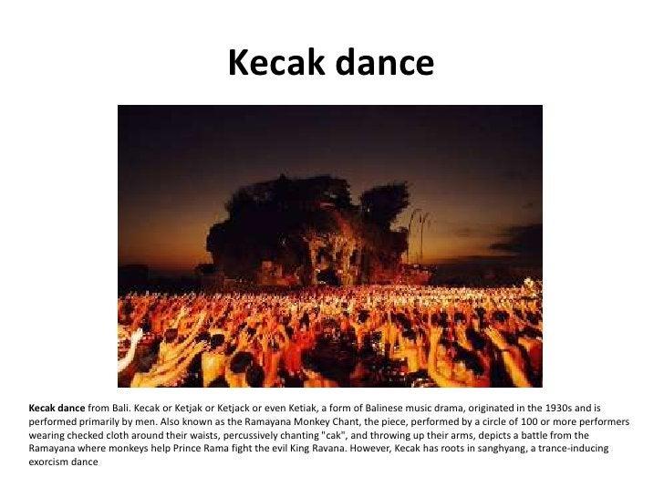 Kecak dance     Kecak dance from Bali. Kecak or Ketjak or Ketjack or even Ketiak, a form of Balinese music drama, originat...