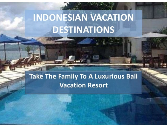 INDONESIAN VACATION DESTINATIONS Take The Family To A Luxurious Bali Vacation Resort